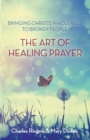 The Art of Healing Prayer : Bringing Christ's Wholeness to Broken People - Book
