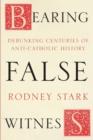 Bearing False Witness : Debunking Centuries of Anti-Catholic History - Book