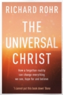 The Universal Christ : How a Forgotten Reality Can Change Everything We See, Hope For and Believe - eBook