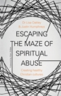 Escaping the Maze of Spiritual Abuse : How to create healthy Christian cultures - Book