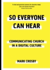 So Everyone Can Hear: Communicating Church in A Digital Culture - Book