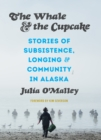 The Whale and the Cupcake : Stories of Subsistence, Longing, and Community in Alaska - Book