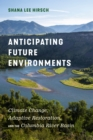 Anticipating Future Environments : Climate Change, Adaptive Restoration, and the Columbia River Basin - Book