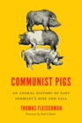 Communist Pigs : An Animal History of East Germany's Rise and Fall - Book