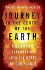 Journey to the Centre of the Earth : The Remarkable Voyage of Scientific Discovery into the Heart of Our World - eBook