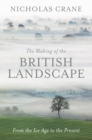 The Making Of The British Landscape : From the Ice Age to the Present - eBook