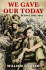 We Gave Our Today : Burma 1941-1945 - eBook