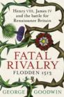 Fatal Rivalry, Flodden 1513 : Henry VIII, James IV and the battle for Renaissance Britain - eBook