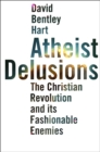 Atheist Delusions : The Christian Revolution and Its Fashionable Enemies - eBook