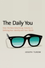 The Daily You : How the New Advertising Industry Is Defining Your Identity and Your Worth - eBook