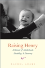 Raising Henry : A Memoir of Motherhood, Disability, and Discovery - eBook