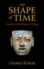 The Shape of Time : Remarks on the History of Things - eBook