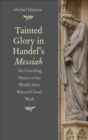 Tainted Glory in Handel's Messiah : The Unsettling History of the World's Most Beloved Choral Work - eBook