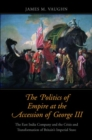 The Politics of Empire at the Accession of George III : The East India Company and the Crisis and Transformation of Britain's Imperial State - Book