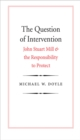 The Question of Intervention : John Stuart Mill and the Responsibility to Protect - eBook