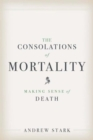 The Consolations of Mortality : Making Sense of Death - Book