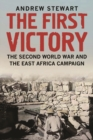 The First Victory : The Second World War and the East Africa Campaign - eBook