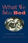 What We Did in Bed : A Horizontal History - Book