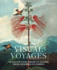 Visual Voyages : Images of Latin American Nature from Columbus to Darwin - Book