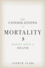 The Consolations of Mortality : Making Sense of Death - eBook