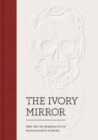 The Ivory Mirror : The Art of Mortality in Renaissance Europe - Book