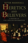 Heretics and Believers : A History of the English Reformation - eBook