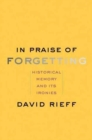 In Praise of Forgetting : Historical Memory and Its Ironies - Book