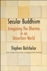 Secular Buddhism : Imagining the Dharma in an Uncertain World - eBook
