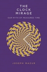 The Clock Mirage : Our Myth of Measured Time - Book