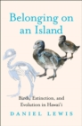 Belonging on an Island : Birds, Extinction, and Evolution in Hawai`i - Book