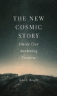 The New Cosmic Story : Inside Our Awakening Universe - eBook