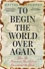 To Begin the World Over Again : How the American Revolution Devastated the Globe - Book