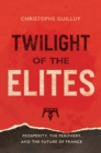 Twilight of the Elites : Prosperity, the Periphery, and the Future of France - Book