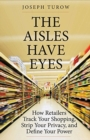 The Aisles Have Eyes : How Retailers Track Your Shopping, Strip Your Privacy, and Define Your Power - Book
