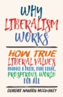 Why Liberalism Works : How True Liberal Values Produce a Freer, More Equal, Prosperous World for All - Book
