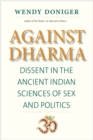 Against Dharma : Dissent in the Ancient Indian Sciences of Sex and Politics - eBook