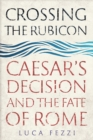 Crossing the Rubicon : Caesar's Decision and the Fate of Rome - Book