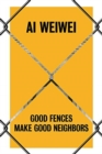 Ai Weiwei : Good Fences Make Good Neighbors - Book