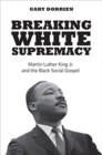 Breaking White Supremacy : Martin Luther King Jr. and the Black Social Gospel - Book