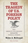 The Tragedy of U.S. Foreign Policy : How America's Civil Religion Betrayed the National Interest - Book