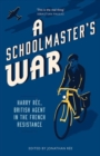A Schoolmaster's War : Harry Ree - A British Agent in the French Resistance - Book