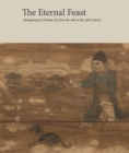 The Eternal Feast : Banqueting in Chinese Art from the 10th to the 14th Century - Book