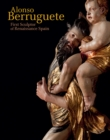 Alonso Berruguete : First Sculptor of Renaissance Spain - Book