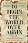 To Begin the World Over Again : How the American Revolution Devastated the Globe - eBook