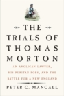 The Trials of Thomas Morton : An Anglican Lawyer, His Puritan Foes, and the Battle for a New England - eBook