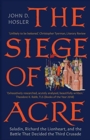The Siege of Acre, 1189-1191 : Saladin, Richard the Lionheart, and the Battle That Decided the Third Crusade - Book