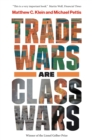 Trade Wars Are Class Wars : How Rising Inequality Distorts the Global Economy and Threatens International Peace - eBook