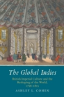 The Global Indies : British Imperial Culture and the Reshaping of the World, 1756-1815 - eBook