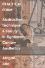 Practical Form : Abstraction, Technique, and Beauty in Eighteenth-Century Aesthetics - eBook
