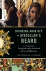 Drinking Arak Off an Ayatollah's Beard : A Journey Through the Inside-Out Worlds of Iran and Afghanistan - eBook
